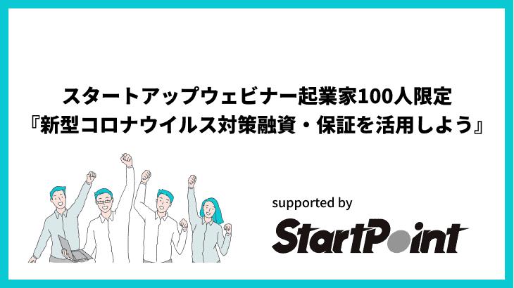 2020/04/17 スタートアップウェビナー/起業家100人限定『新型コロナウイルス対策融資・保証を活用しよう』