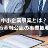 中小企業事業とは?日本政策金融公庫の事業概要を解説