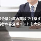 日本政策金融公庫の面談で注意すべきこと|担当者の審査ポイントを大公開!